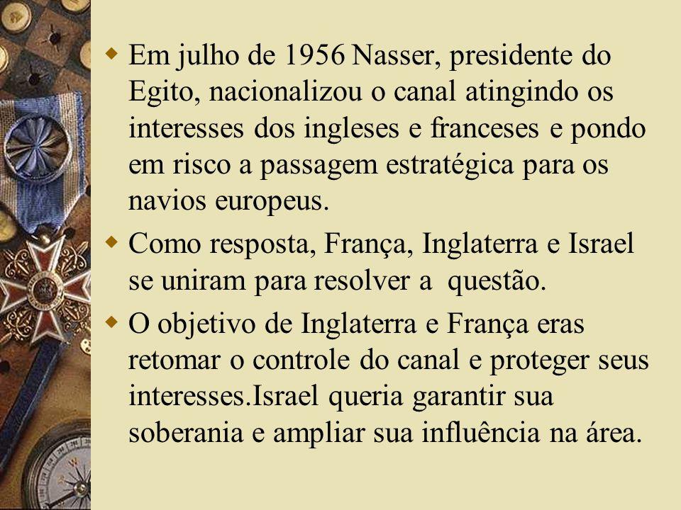 Em julho de 1956 Nasser, presidente do Egito, nacionalizou o canal atingindo os interesses dos ingleses e franceses e pondo em risco a passagem estratégica para os navios europeus.