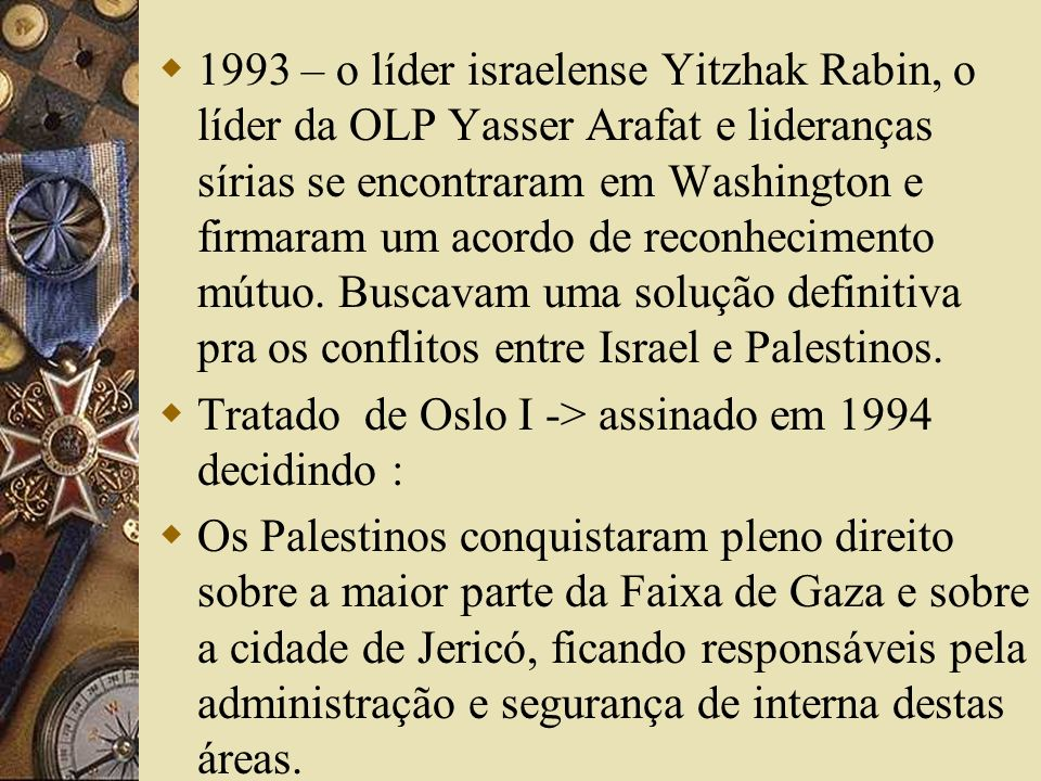 1993 – o líder israelense Yitzhak Rabin, o líder da OLP Yasser Arafat e lideranças sírias se encontraram em Washington e firmaram um acordo de reconhecimento mútuo. Buscavam uma solução definitiva pra os conflitos entre Israel e Palestinos.