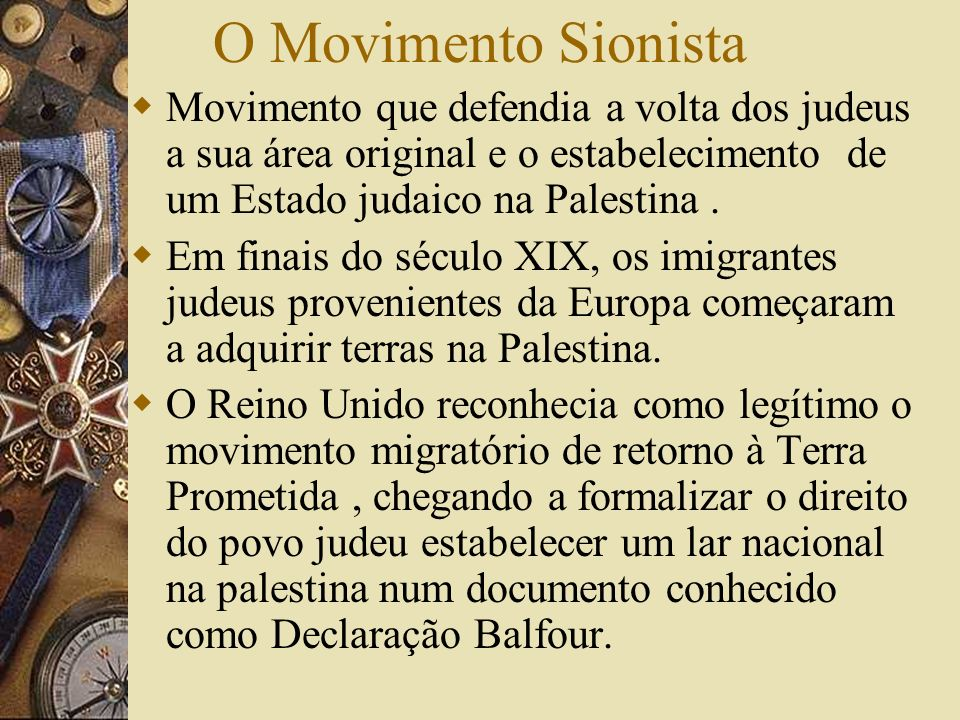 O Movimento SionistaMovimento que defendia a volta dos judeus a sua área original e o estabelecimento de um Estado judaico na Palestina .