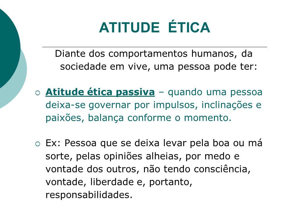 ATITUDE ÉTICA Diante dos comportamentos humanos, da sociedade em vive, uma pessoa pode ter:
