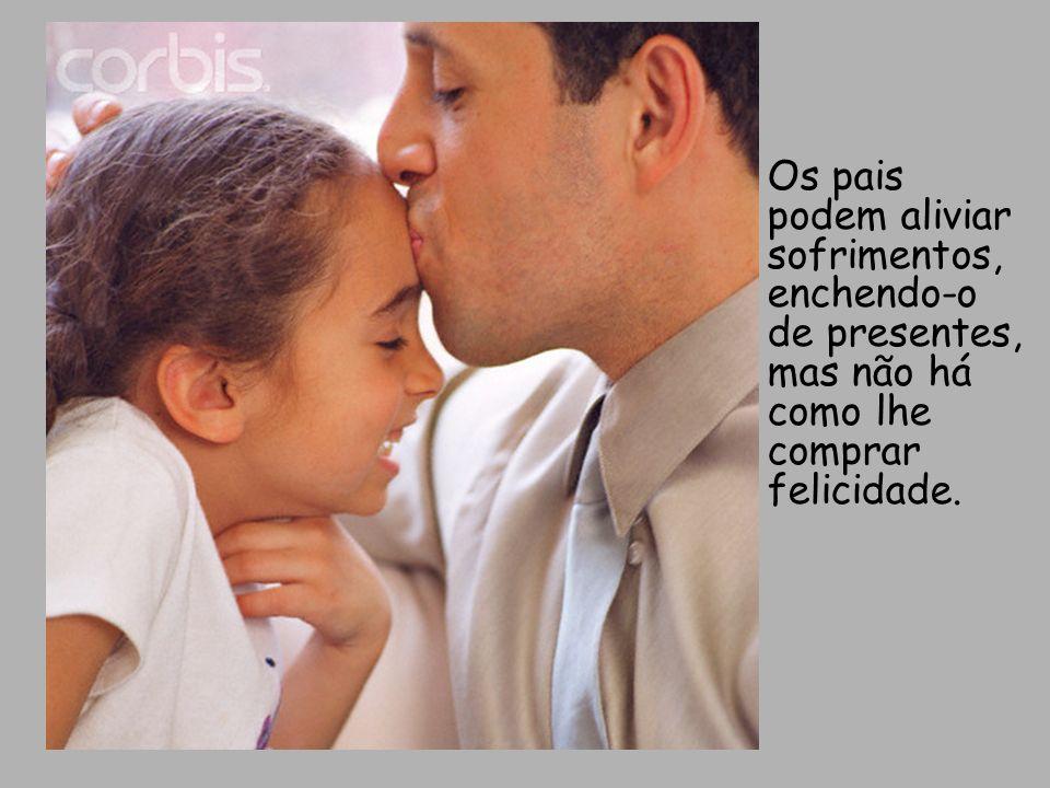 Os pais podem aliviar sofrimentos, enchendo-o de presentes, mas não há como lhe comprar felicidade.
