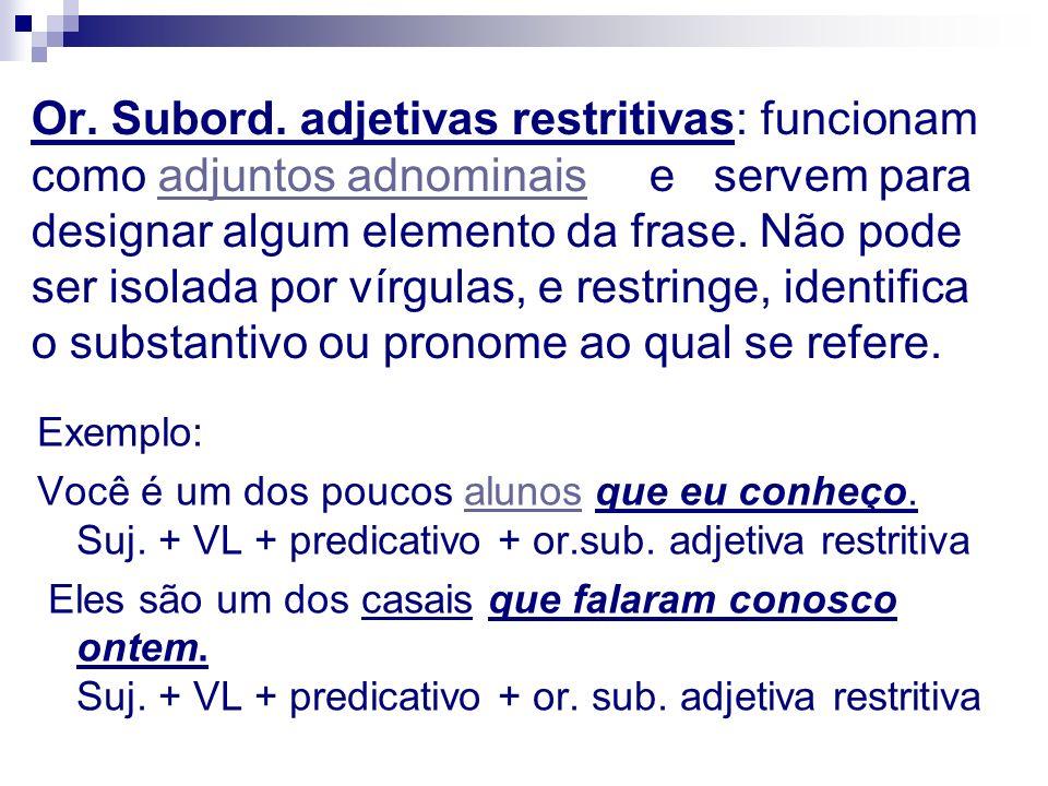 Or. Subord. adjetivas restritivas: funcionam como adjuntos adnominais e servem para designar algum elemento da frase. Não pode ser isolada por vírgulas, e restringe, identifica o substantivo ou pronome ao qual se refere.