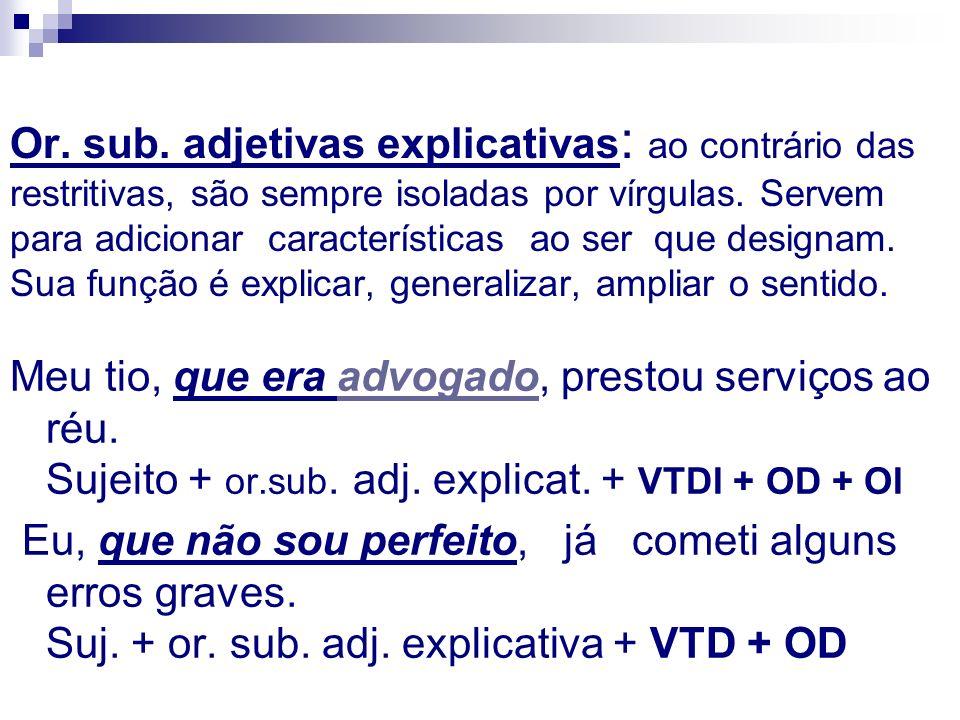 Or. sub. adjetivas explicativas: ao contrário das restritivas, são sempre isoladas por vírgulas. Servem para adicionar características ao ser que designam. Sua função é explicar, generalizar, ampliar o sentido.