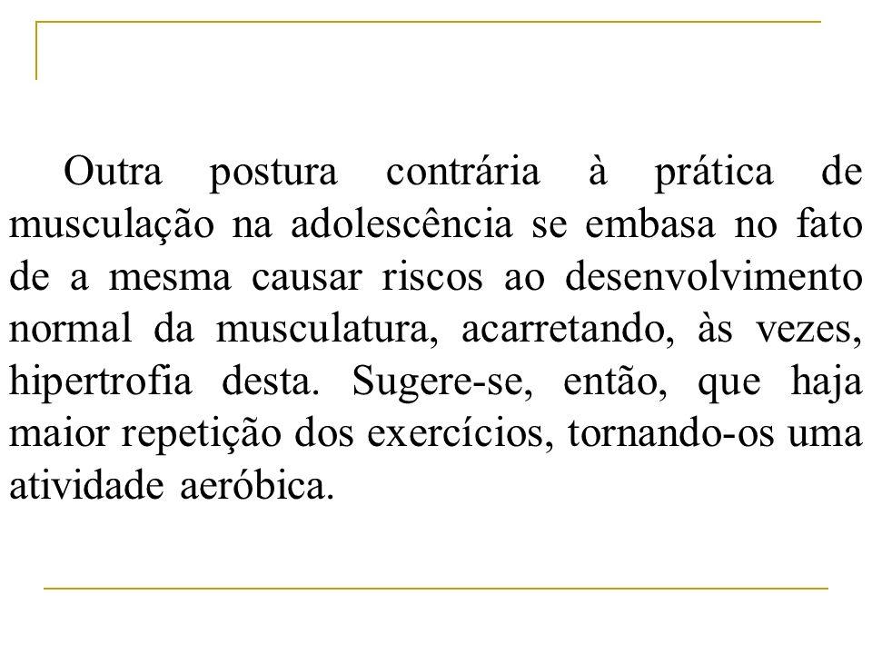 Outra postura contrária à prática de musculação na adolescência se embasa no fato de a mesma causar riscos ao desenvolvimento normal da musculatura, acarretando, às vezes, hipertrofia desta.