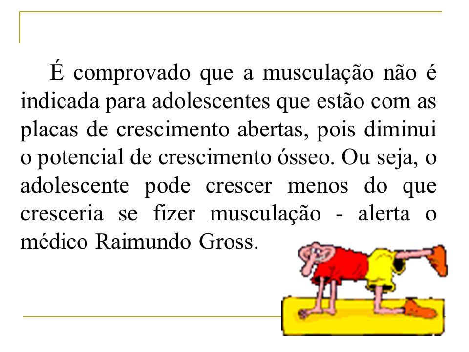 É comprovado que a musculação não é indicada para adolescentes que estão com as placas de crescimento abertas, pois diminui o potencial de crescimento ósseo.