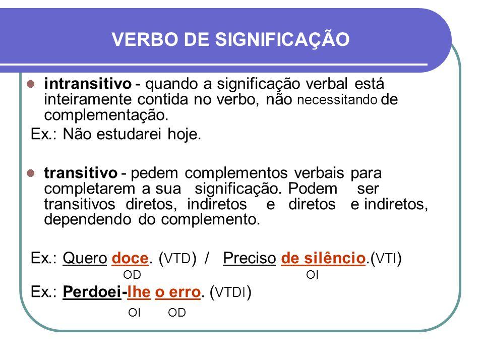 VERBO DE SIGNIFICAÇÃOintransitivo - quando a significação verbal está inteiramente contida no verbo, não necessitando de complementação.