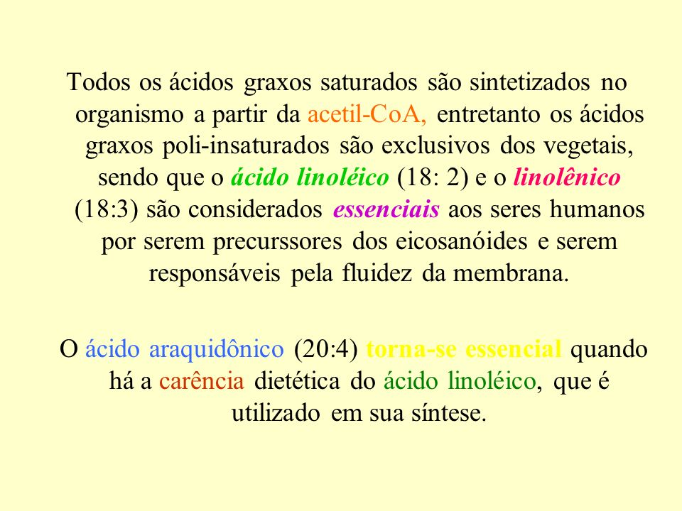 Todos os ácidos graxos saturados são sintetizados no organismo a partir da acetil-CoA, entretanto os ácidos graxos poli-insaturados são exclusivos dos vegetais, sendo que o ácido linoléico (18: 2) e o linolênico (18:3) são considerados essenciais aos seres humanos por serem precurssores dos eicosanóides e serem responsáveis pela fluidez da membrana.
