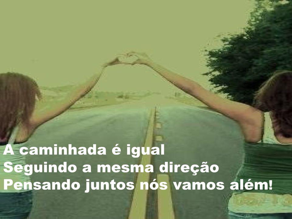 A caminhada é igual Seguindo a mesma direção Pensando juntos nós vamos além!