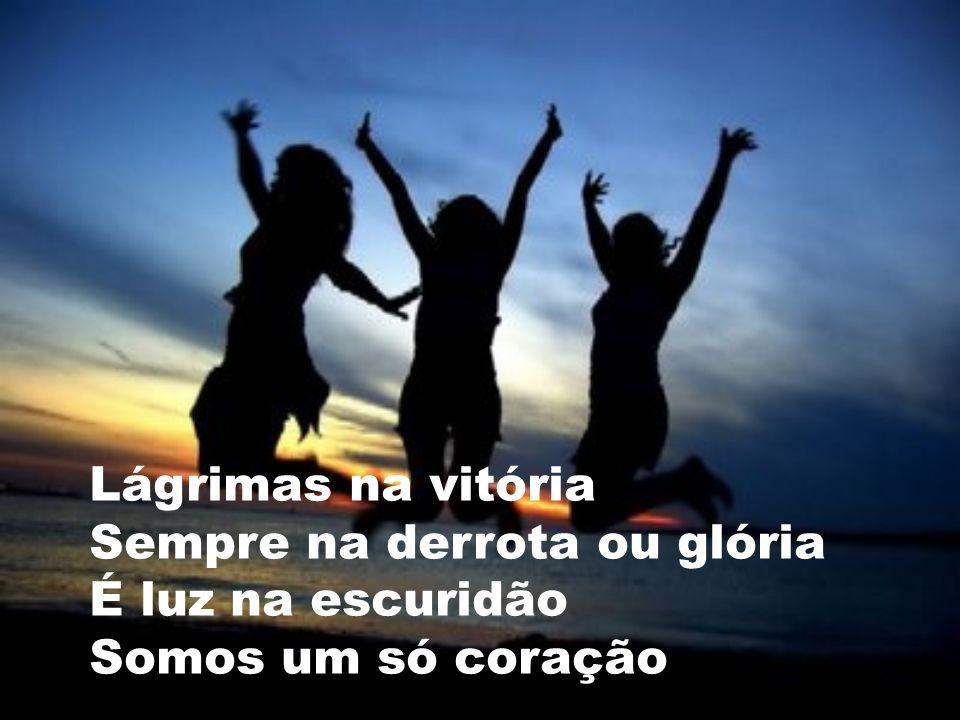 Lágrimas na vitória Sempre na derrota ou glória É luz na escuridão Somos um só coração