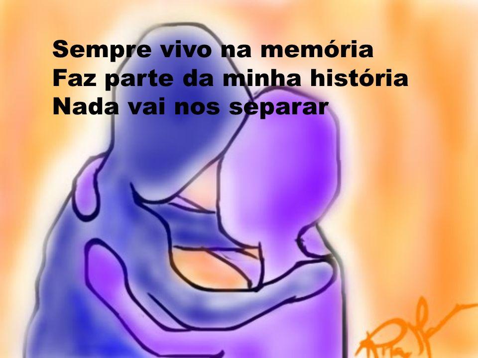Sempre vivo na memória Faz parte da minha história Nada vai nos separar