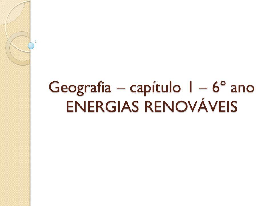 Geografia – capítulo 1 – 6º ano ENERGIAS RENOVÁVEIS