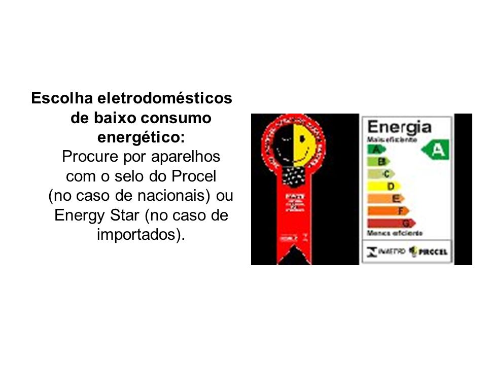 Escolha eletrodomésticos de baixo consumo energético: Procure por aparelhos com o selo do Procel (no caso de nacionais) ou Energy Star (no caso de importados).