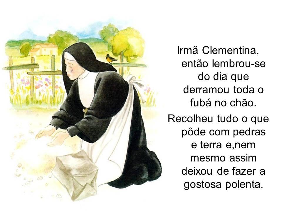 Irmã Clementina, então lembrou-se do dia que derramou toda o fubá no chão.