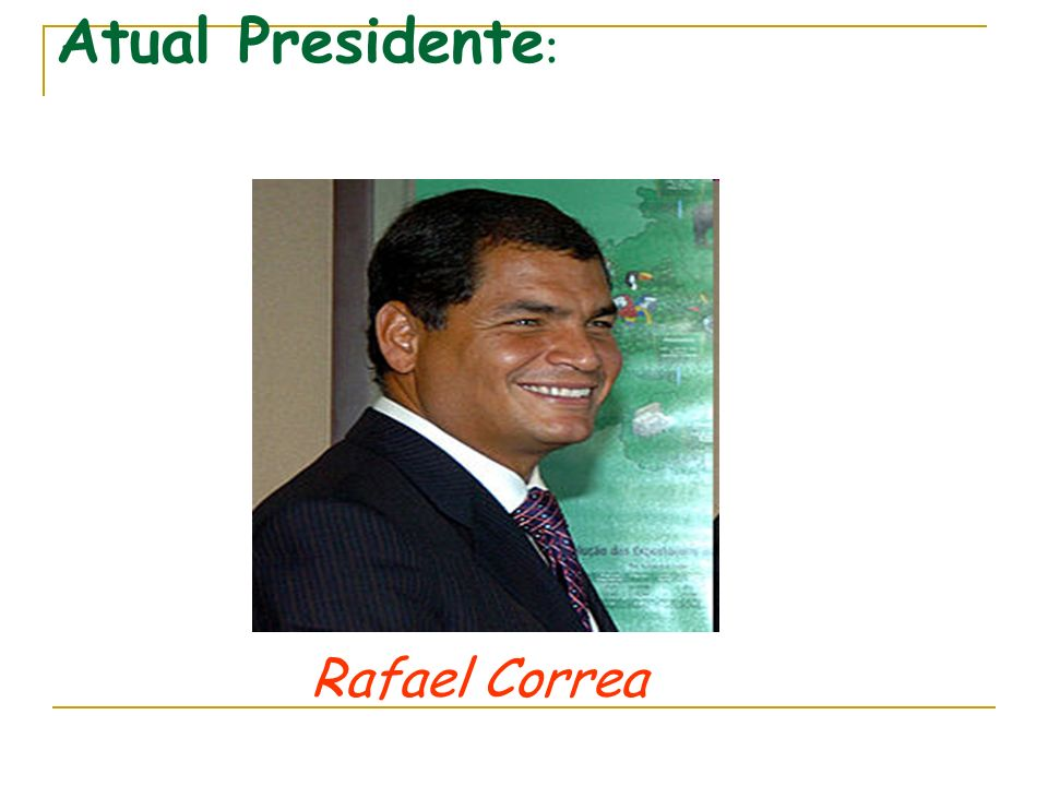 Atual Presidente: Rafael Correa