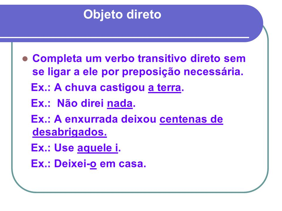 Objeto direto Completa um verbo transitivo direto sem se ligar a ele por preposição necessária. Ex.: A chuva castigou a terra.