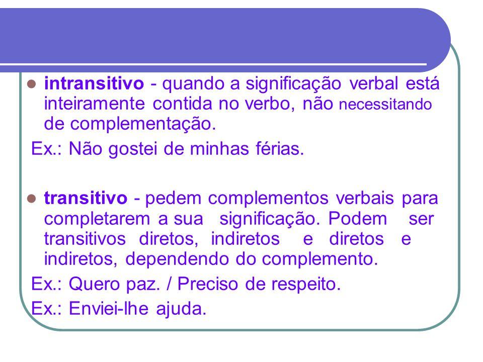 intransitivo - quando a significação verbal está inteiramente contida no verbo, não necessitando de complementação.