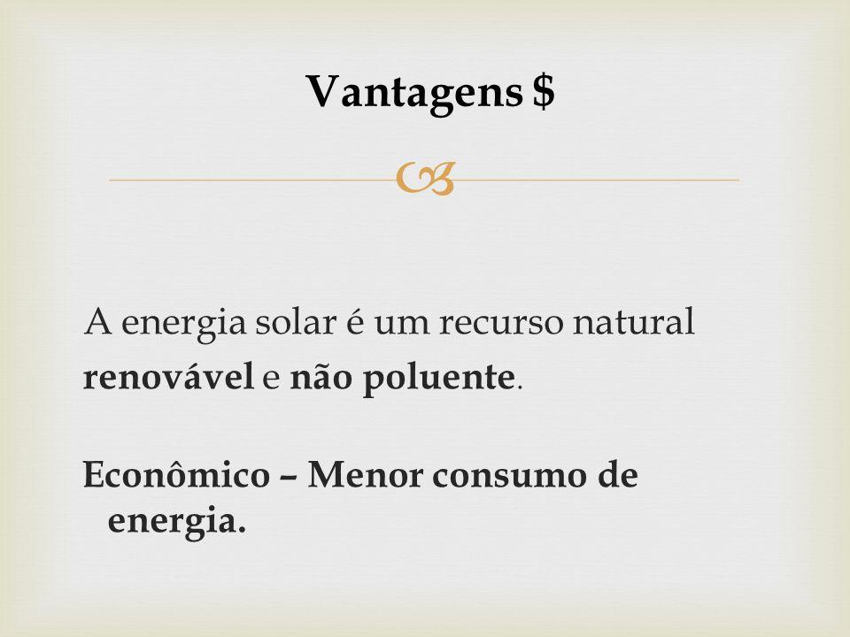 Vantagens $ A energia solar é um recurso natural