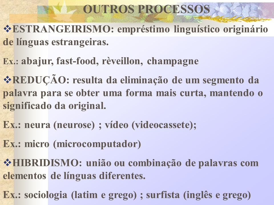 OUTROS PROCESSOS ESTRANGEIRISMO: empréstimo linguístico originário de línguas estrangeiras. Ex.: abajur, fast-food, rèveillon, champagne.