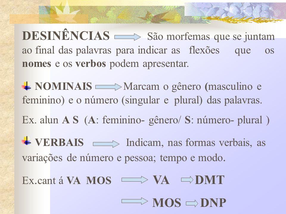 DESINÊNCIAS São morfemas que se juntam ao final das palavras para indicar as flexões que os nomes e os verbos podem apresentar.