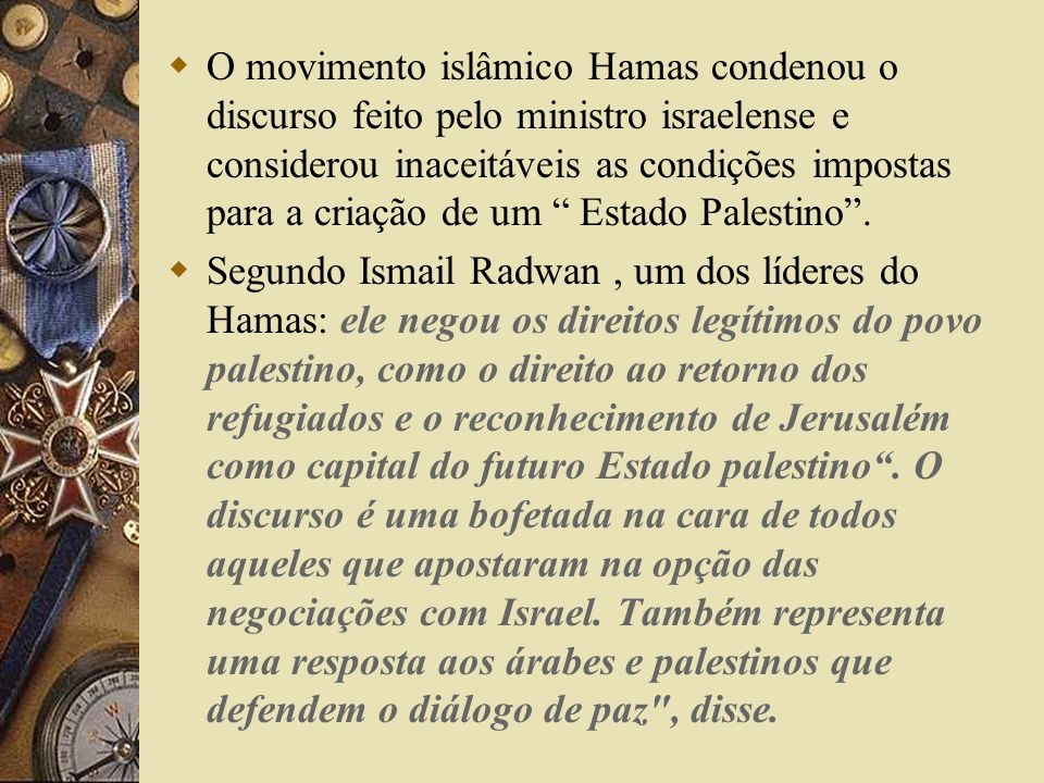O movimento islâmico Hamas condenou o discurso feito pelo ministro israelense e considerou inaceitáveis as condições impostas para a criação de um Estado Palestino .