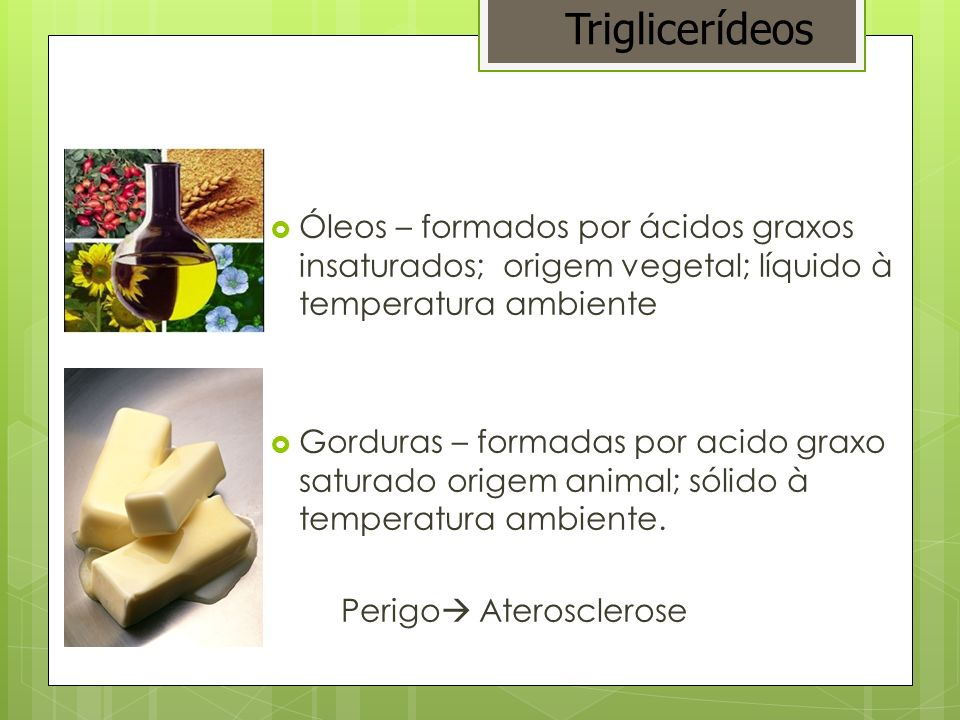 Triglicerídeos Óleos – formados por ácidos graxos insaturados; origem vegetal; líquido à temperatura ambiente.