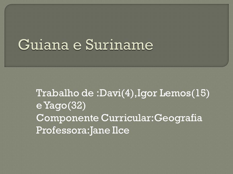 Guiana e Suriname Trabalho de :Davi(4),Igor Lemos(15) e Yago(32)