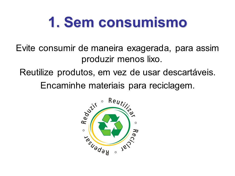 1. Sem consumismo Evite consumir de maneira exagerada, para assim produzir menos lixo. Reutilize produtos, em vez de usar descartáveis.