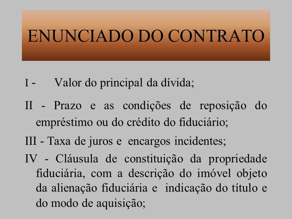 ENUNCIADO DO CONTRATO I - Valor do principal da dívida; II - Prazo e as condições de reposição do empréstimo ou do crédito do fiduciário;