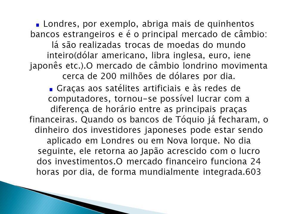 Londres, por exemplo, abriga mais de quinhentos bancos estrangeiros e é o principal mercado de câmbio: lá são realizadas trocas de moedas do mundo inteiro(dólar americano, libra inglesa, euro, iene japonês etc.).O mercado de câmbio londrino movimenta cerca de 200 milhões de dólares por dia.