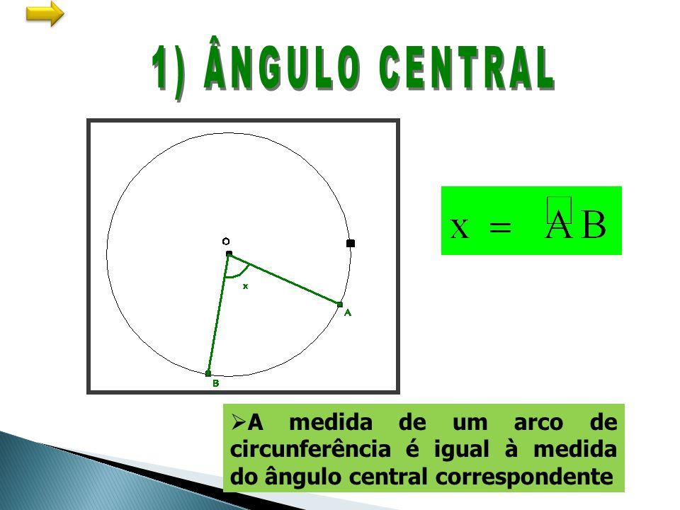 1) ÂNGULO CENTRAL A medida de um arco de circunferência é igual à medida do ângulo central correspondente.