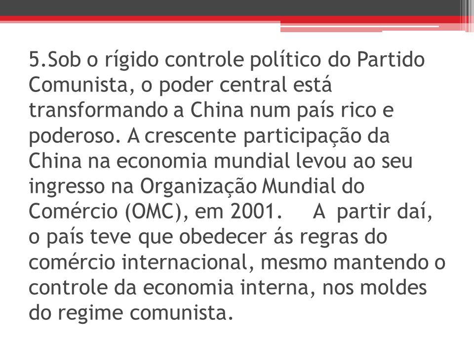 5.Sob o rígido controle político do Partido Comunista, o poder central está transformando a China num país rico e poderoso.