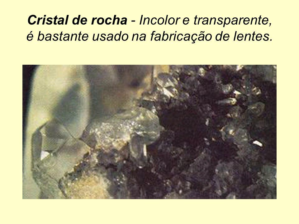 Cristal de rocha - Incolor e transparente, é bastante usado na fabricação de lentes.