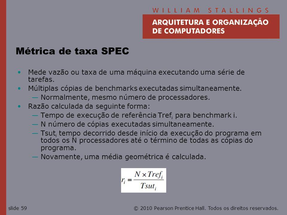 Métrica de taxa SPEC Mede vazão ou taxa de uma máquina executando uma série de tarefas. Múltiplas cópias de benchmarks executadas simultaneamente.