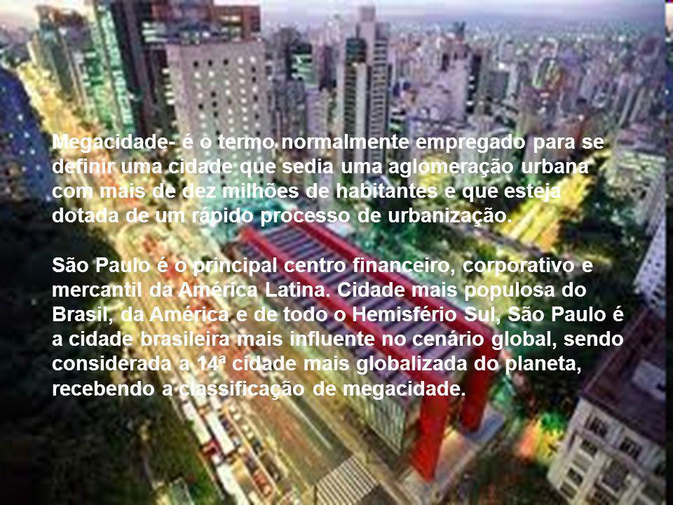 Megacidade- é o termo normalmente empregado para se definir uma cidade que sedia uma aglomeração urbana com mais de dez milhões de habitantes e que esteja dotada de um rápido processo de urbanização.
