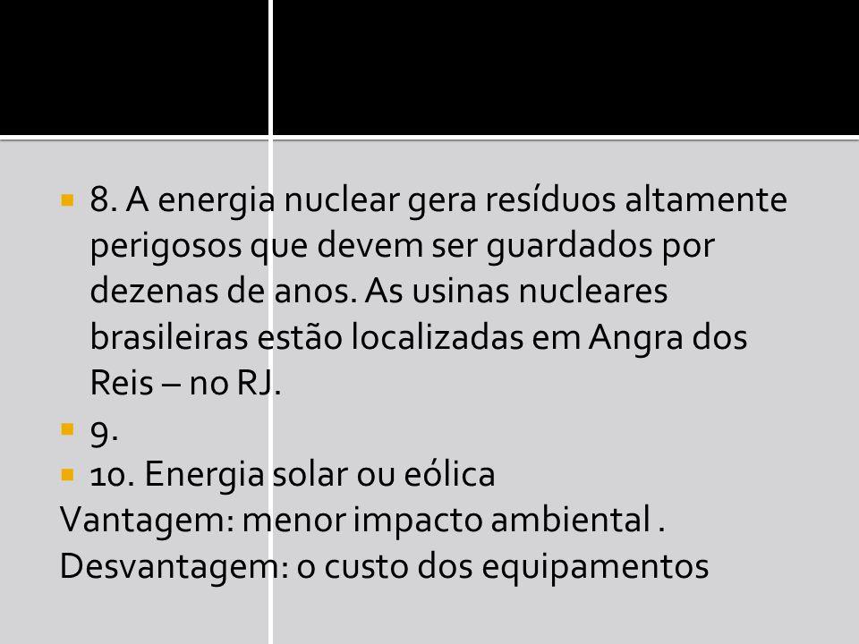 8. A energia nuclear gera resíduos altamente perigosos que devem ser guardados por dezenas de anos. As usinas nucleares brasileiras estão localizadas em Angra dos Reis – no RJ.
