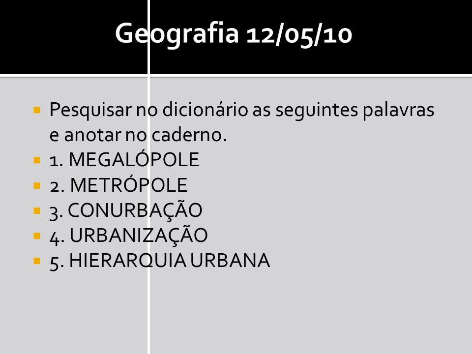 Geografia 12/05/10 Pesquisar no dicionário as seguintes palavras e anotar no caderno. 1. MEGALÓPOLE.