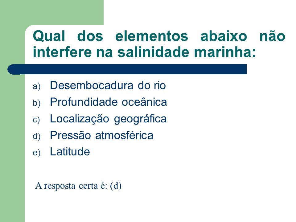 Qual dos elementos abaixo não interfere na salinidade marinha: