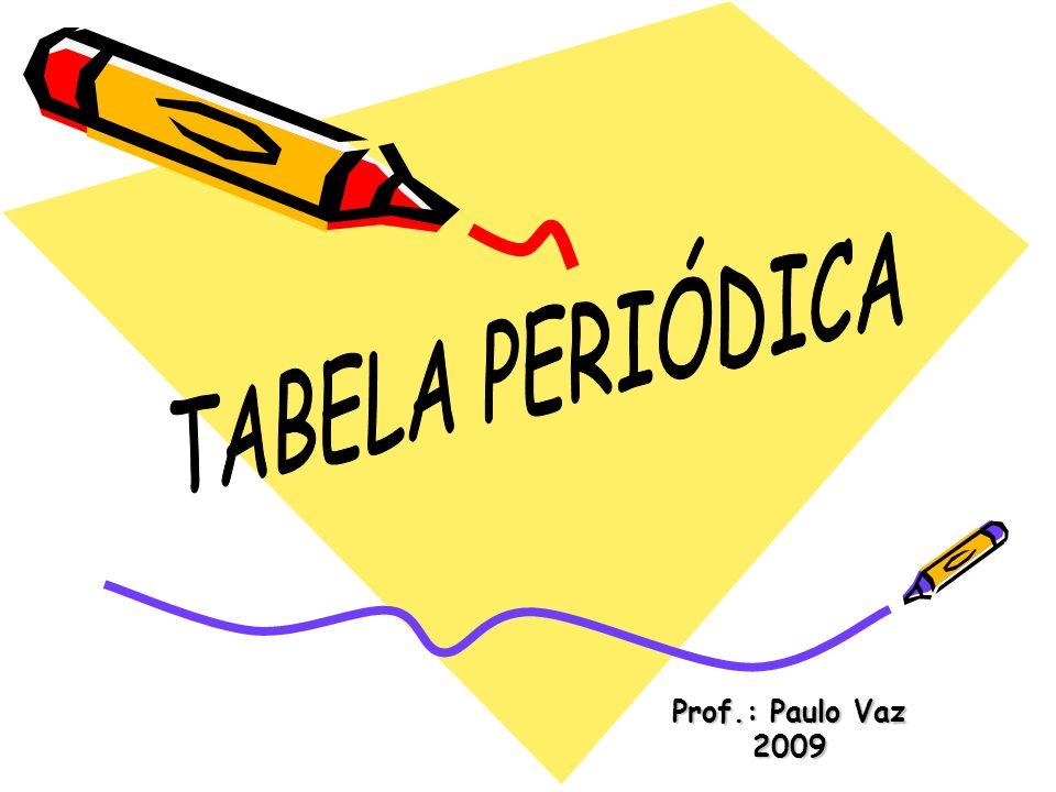 TABELA PERIÓDICA Prof.: Paulo Vaz 2009
