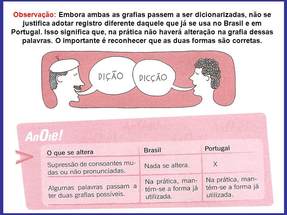 Observação: Embora ambas as grafias passem a ser dicionarizadas, não se justifica adotar registro diferente daquele que já se usa no Brasil e em Portugal.