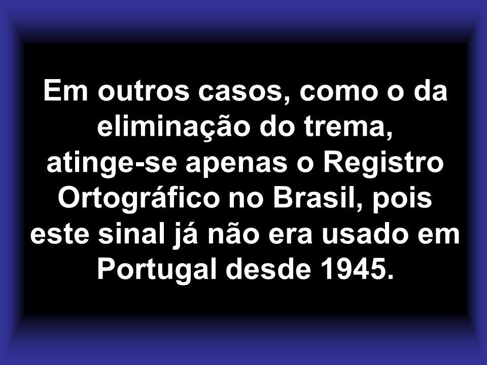 Em outros casos, como o da eliminação do trema, atinge-se apenas o Registro Ortográfico no Brasil, pois este sinal já não era usado em Portugal desde 1945.