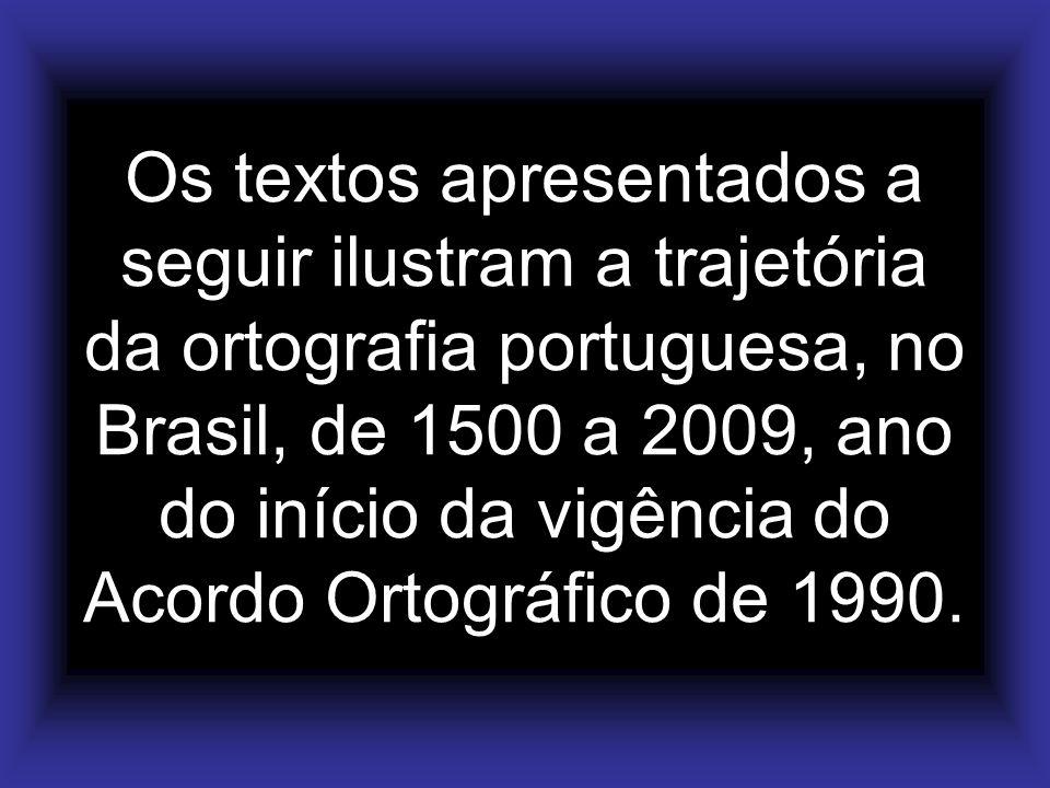 Os textos apresentados a seguir ilustram a trajetória da ortografia portuguesa, no Brasil, de 1500 a 2009, ano do início da vigência do Acordo Ortográfico de 1990.