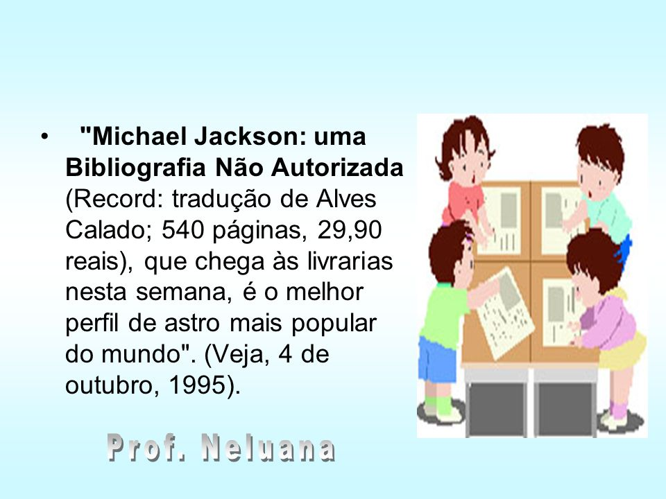Michael Jackson: uma Bibliografia Não Autorizada (Record: tradução de Alves Calado; 540 páginas, 29,90 reais), que chega às livrarias nesta semana, é o melhor perfil de astro mais popular do mundo . (Veja, 4 de outubro, 1995).
