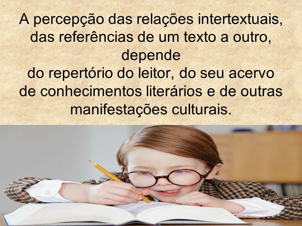 A percepção das relações intertextuais, das referências de um texto a outro, depende do repertório do leitor, do seu acervo de conhecimentos literários e de outras manifestações culturais.