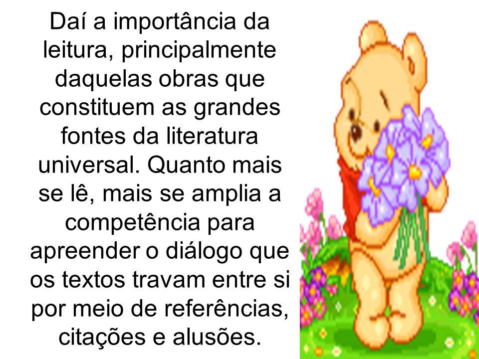 Daí a importância da leitura, principalmente daquelas obras que constituem as grandes fontes da literatura universal.