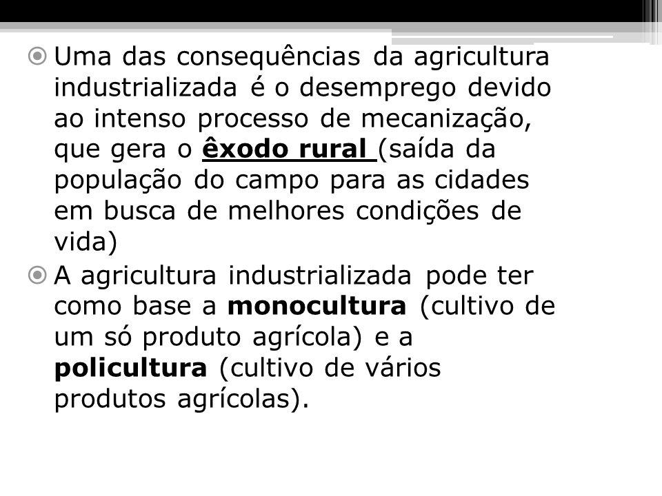 Uma das consequências da agricultura industrializada é o desemprego devido ao intenso processo de mecanização, que gera o êxodo rural (saída da população do campo para as cidades em busca de melhores condições de vida)