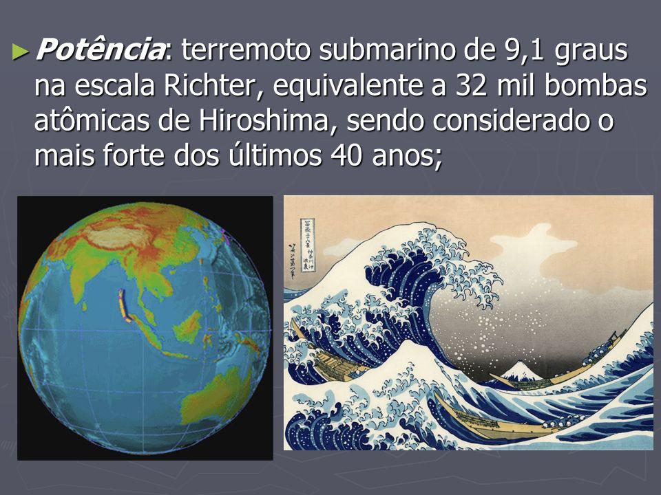 Potência: terremoto submarino de 9,1 graus na escala Richter, equivalente a 32 mil bombas atômicas de Hiroshima, sendo considerado o mais forte dos últimos 40 anos;