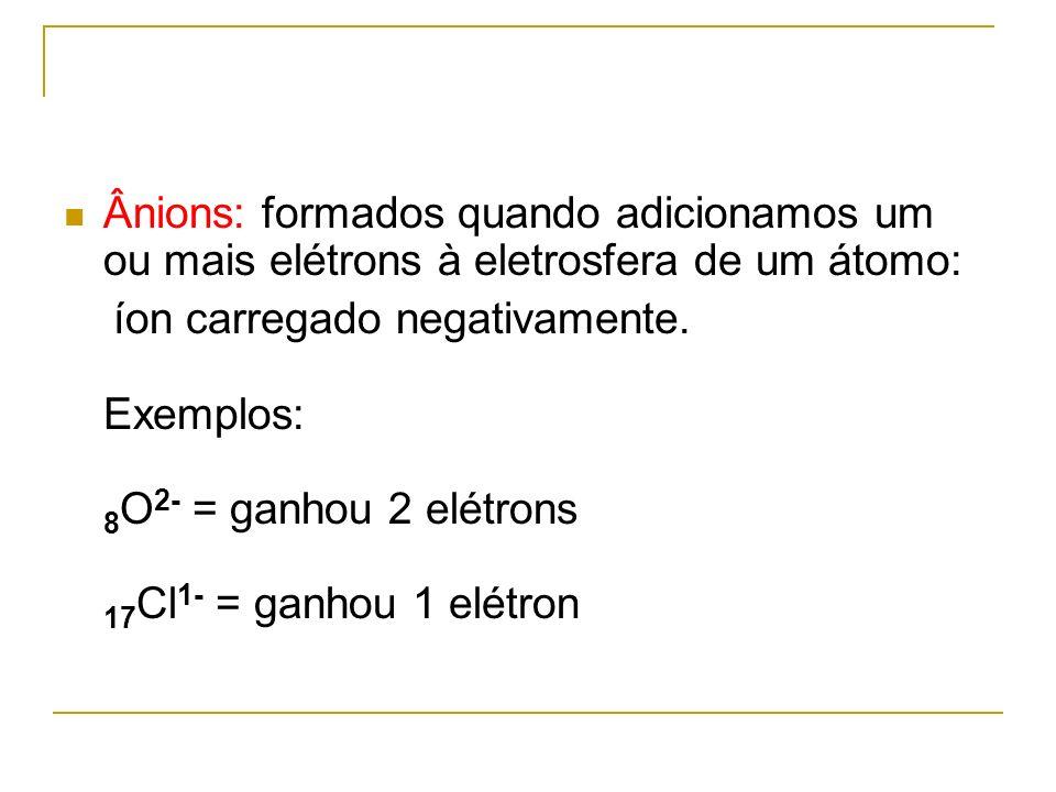 Ânions: formados quando adicionamos um ou mais elétrons à eletrosfera de um átomo: