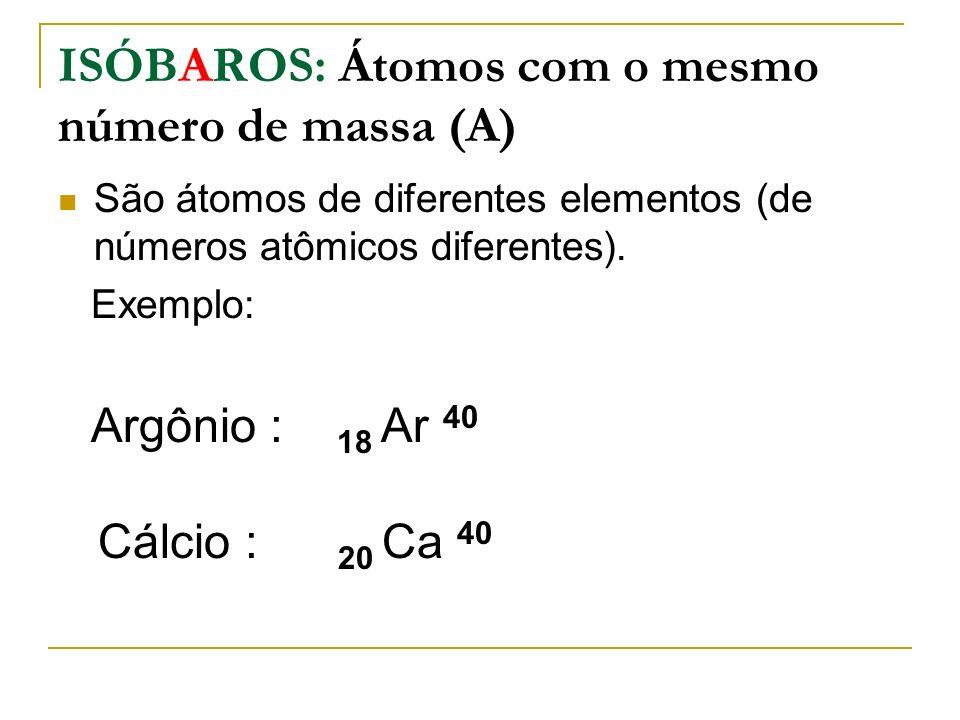 ISÓBAROS: Átomos com o mesmo número de massa (A)
