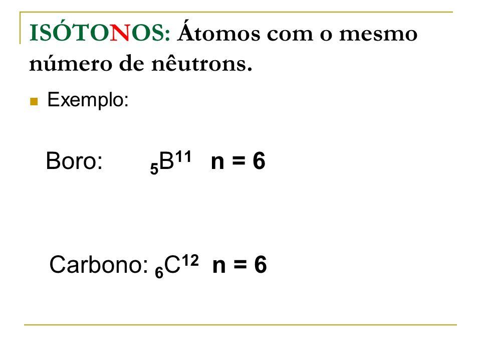 ISÓTONOS: Átomos com o mesmo número de nêutrons.