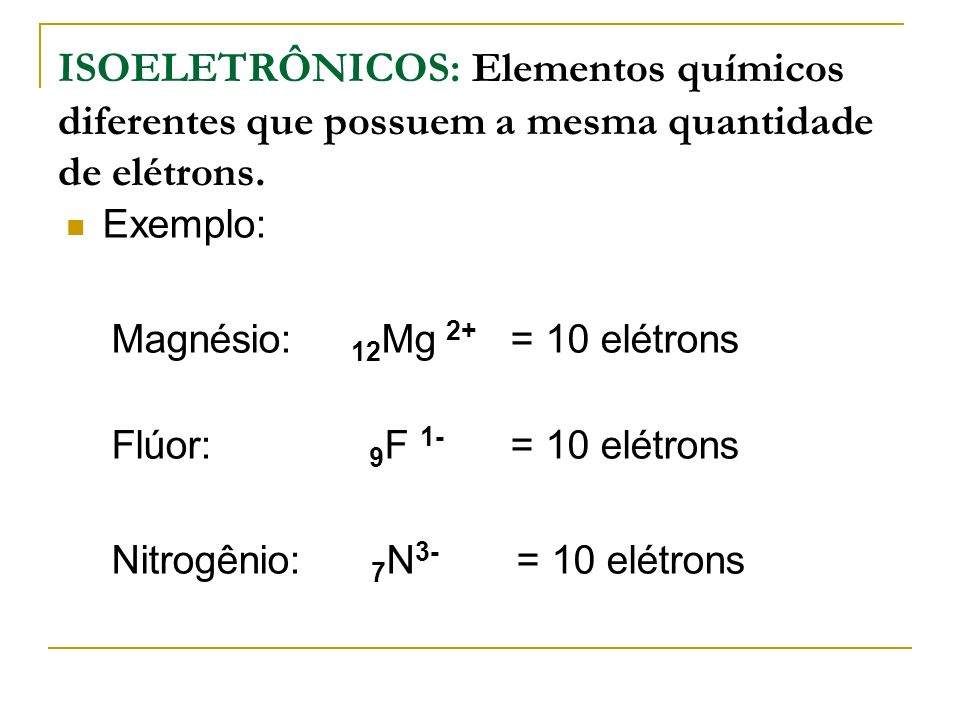 ISOELETRÔNICOS: Elementos químicos diferentes que possuem a mesma quantidade de elétrons.